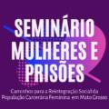 """Seminário """"Mulheres e Prisões"""" debate Políticas Públicas"""